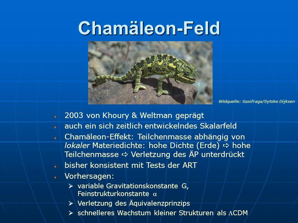 Chamäleon-Feld 2003 von Khoury & Weltman geprägt auch ein sich zeitlich entwickelndes Skalarfeld Chamäleon-Effekt: Teilchenmasse abhängig von lokaler