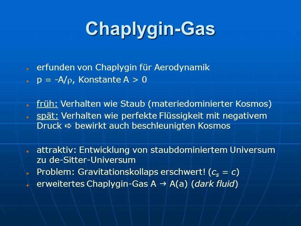 Chaplygin-Gas erfunden von Chaplygin für Aerodynamik p = -A/, Konstante A > 0 früh: Verhalten wie Staub (materiedominierter Kosmos) spät: Verhalten wi