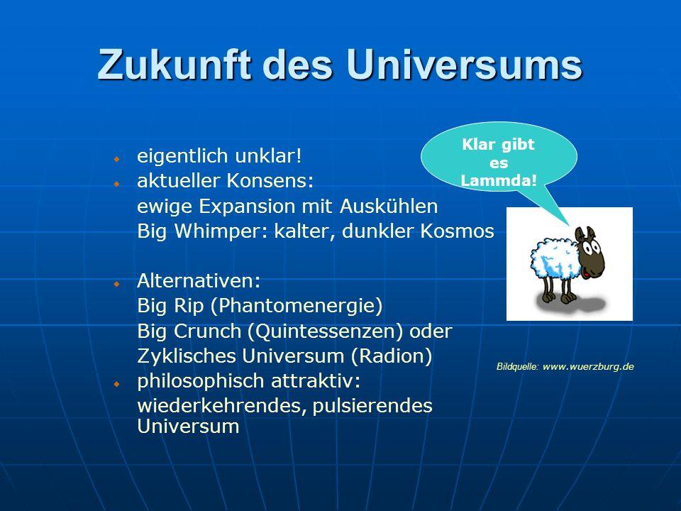 eigentlich unklar! aktueller Konsens: ewige Expansion mit Auskühlen Big Whimper: kalter, dunkler Kosmos Alternativen: Big Rip (Phantomenergie) Big Cru