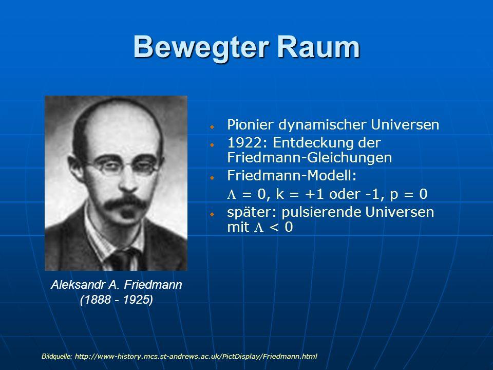 Bewegter Raum Pionier dynamischer Universen 1922: Entdeckung der Friedmann-Gleichungen Friedmann-Modell: = 0, k = +1 oder -1, p = 0 später: pulsierend