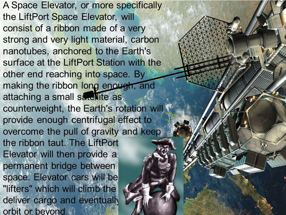 A Space Elevator, or more specifically the LiftPort Space Elevator, will consist of a ribbon made of a very strong and very light material, carbon nan
