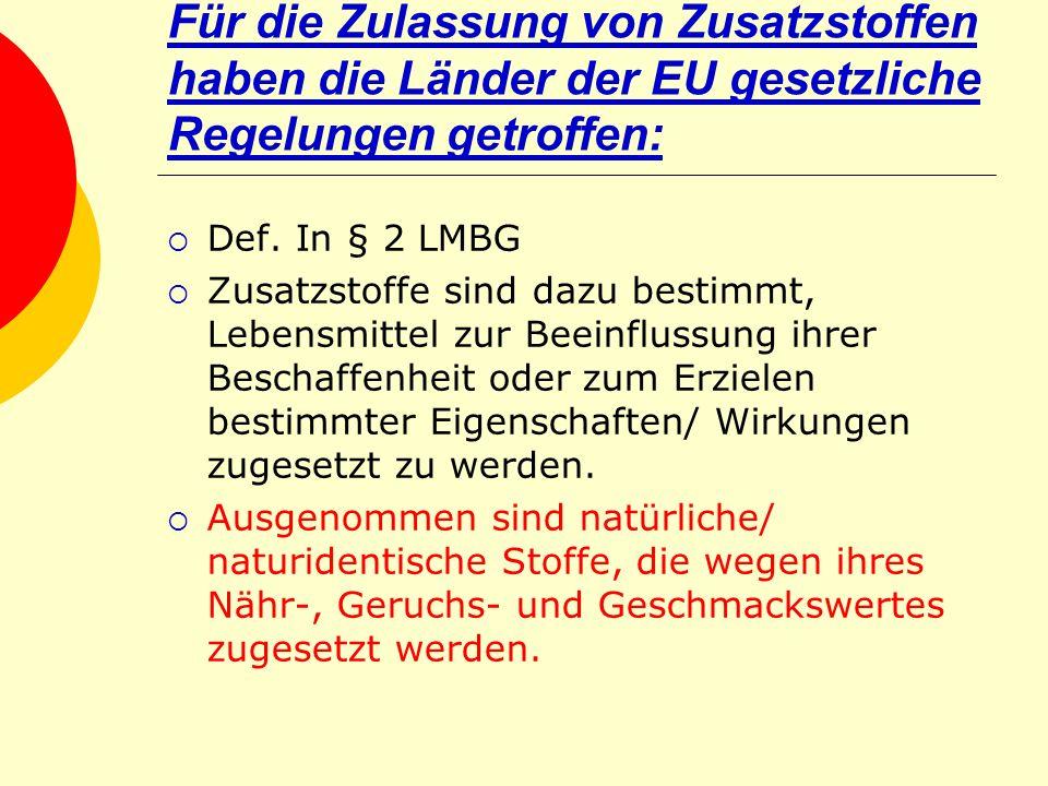 Für die Zulassung von Zusatzstoffen haben die Länder der EU gesetzliche Regelungen getroffen: Def. In § 2 LMBG Zusatzstoffe sind dazu bestimmt, Lebens