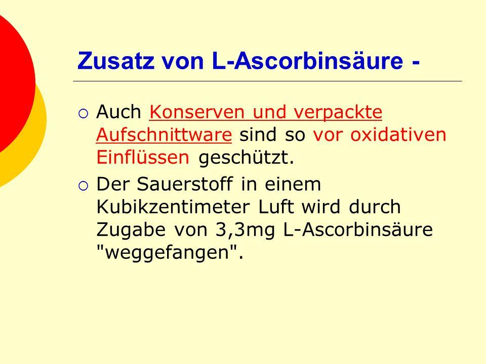 Zusatz von L-Ascorbinsäure - Auch Konserven und verpackte Aufschnittware sind so vor oxidativen Einflüssen geschützt. Der Sauerstoff in einem Kubikzen