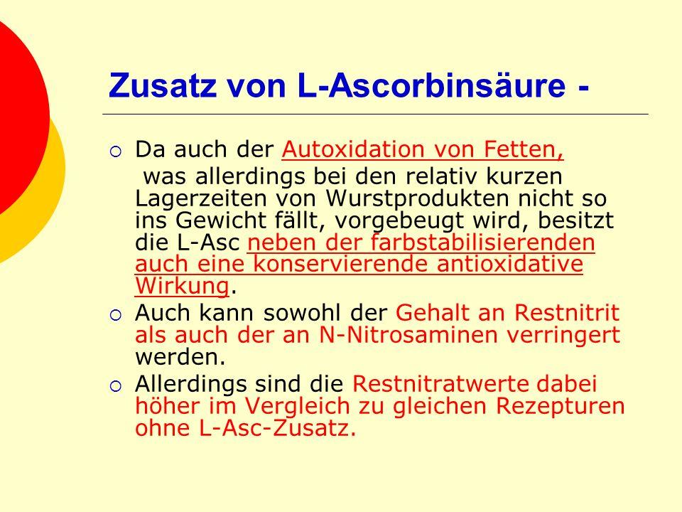 Zusatz von L-Ascorbinsäure - Da auch der Autoxidation von Fetten, was allerdings bei den relativ kurzen Lagerzeiten von Wurstprodukten nicht so ins Ge