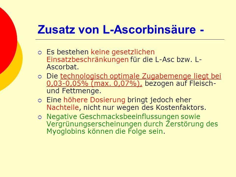 Zusatz von L-Ascorbinsäure - Es bestehen keine gesetzlichen Einsatzbeschränkungen für die L-Asc bzw. L- Ascorbat. Die technologisch optimale Zugabemen