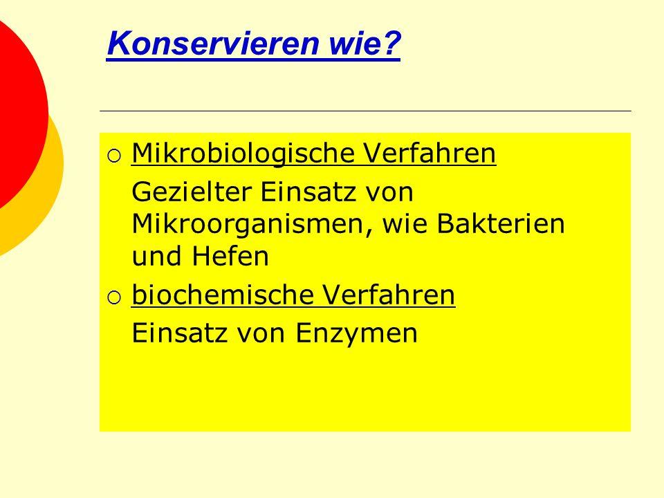 Konservieren wie? Mikrobiologische Verfahren Gezielter Einsatz von Mikroorganismen, wie Bakterien und Hefen biochemische Verfahren Einsatz von Enzymen