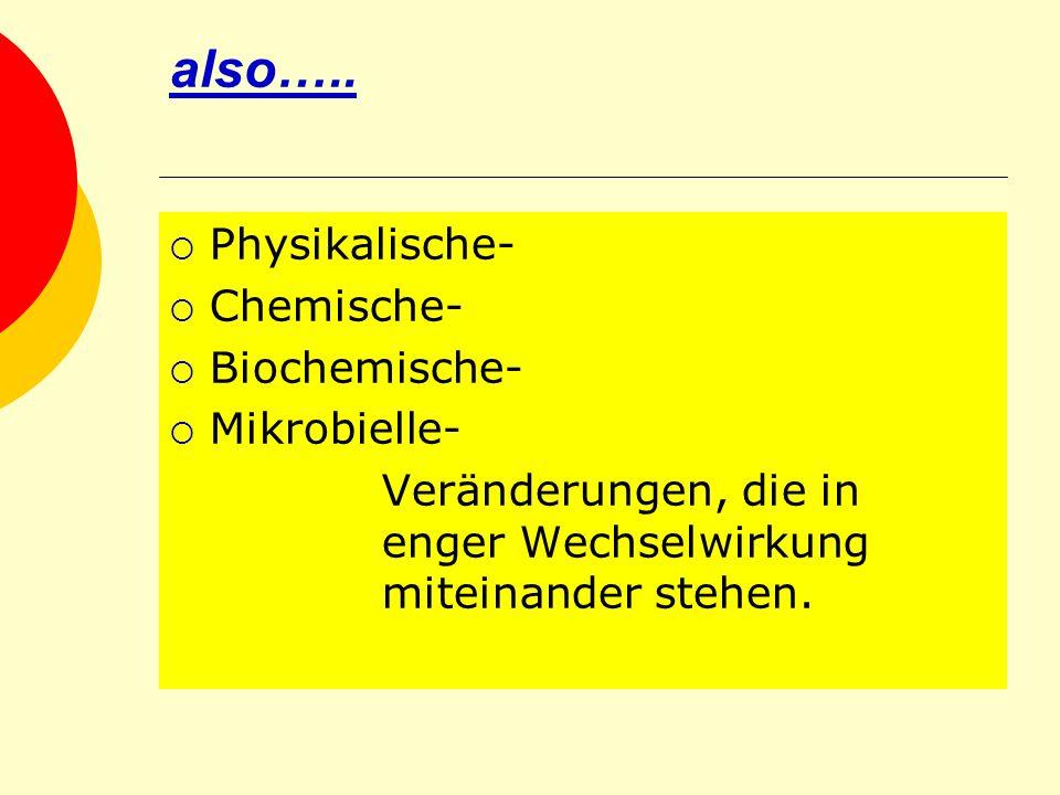 also….. Physikalische- Chemische- Biochemische- Mikrobielle- Veränderungen, die in enger Wechselwirkung miteinander stehen.