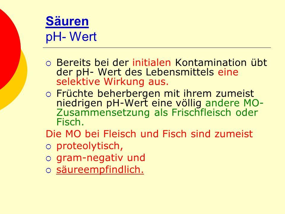 Säuren pH- Wert Bereits bei der initialen Kontamination übt der pH- Wert des Lebensmittels eine selektive Wirkung aus. Früchte beherbergen mit ihrem z