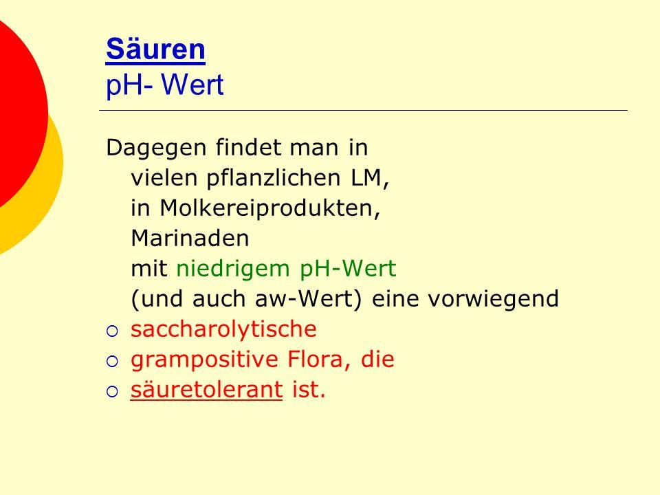 Säuren pH- Wert Dagegen findet man in vielen pflanzlichen LM, in Molkereiprodukten, Marinaden mit niedrigem pH-Wert (und auch aw-Wert) eine vorwiegend