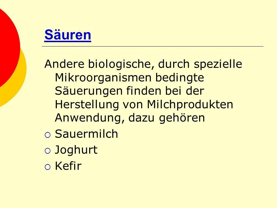 Säuren Andere biologische, durch spezielle Mikroorganismen bedingte Säuerungen finden bei der Herstellung von Milchprodukten Anwendung, dazu gehören S