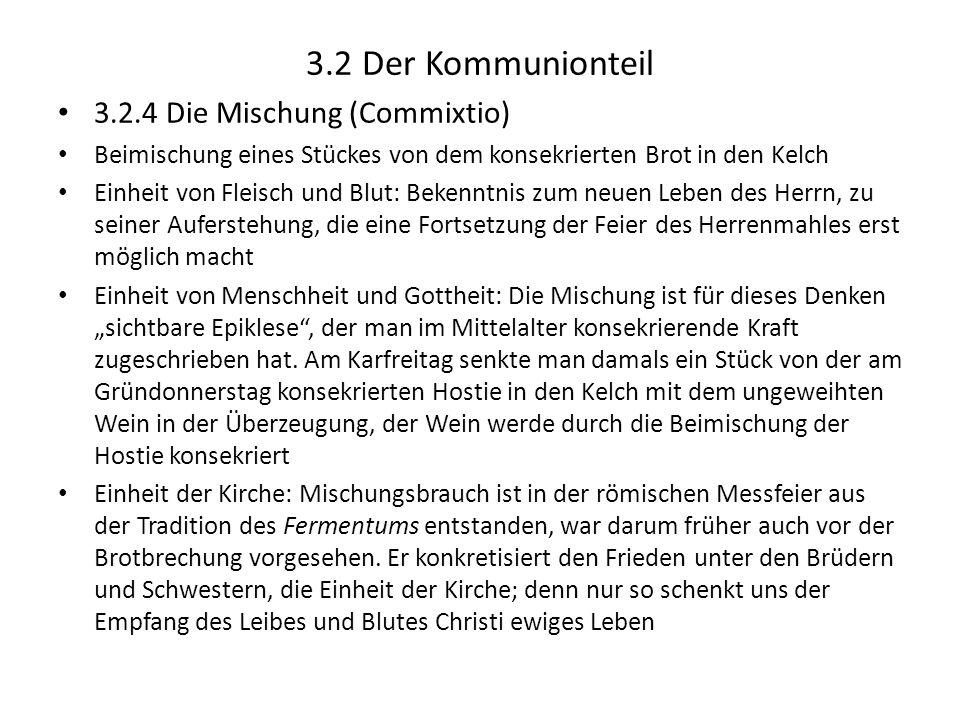 3.2 Der Kommunionteil 3.2.4 Die Mischung (Commixtio) Beimischung eines Stückes von dem konsekrierten Brot in den Kelch Einheit von Fleisch und Blut: B