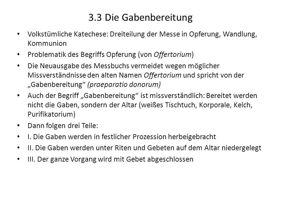 3.3 Die Gabenbereitung Volkstümliche Katechese: Dreiteilung der Messe in Opferung, Wandlung, Kommunion Problematik des Begriffs Opferung (von Offertor