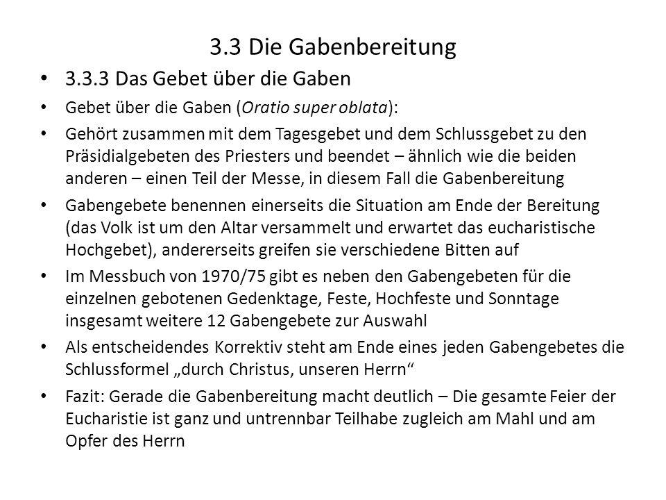 3.3 Die Gabenbereitung 3.3.3 Das Gebet über die Gaben Gebet über die Gaben (Oratio super oblata): Gehört zusammen mit dem Tagesgebet und dem Schlussge