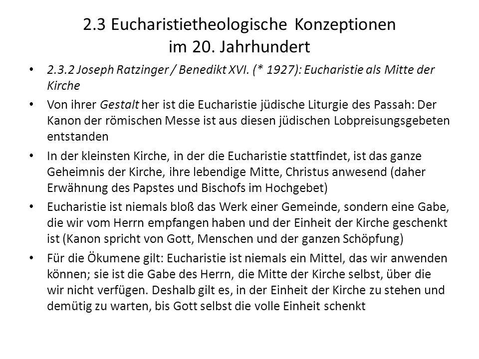 2.3 Eucharistietheologische Konzeptionen im 20. Jahrhundert 2.3.2 Joseph Ratzinger / Benedikt XVI. (* 1927): Eucharistie als Mitte der Kirche Von ihre