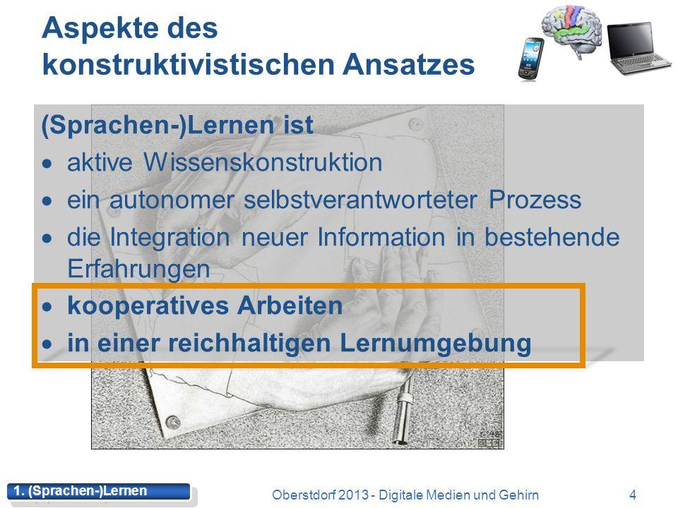 Aspekte des konstruktivistischen Ansatzes (Sprachen-)Lernen ist aktive Wissenskonstruktion ein autonomer selbstverantworteter Prozess die Integration neuer Information in bestehende Erfahrungen kooperatives Arbeiten in einer reichhaltigen Lernumgebung 4Oberstdorf 2013 - Digitale Medien und Gehirn 1.