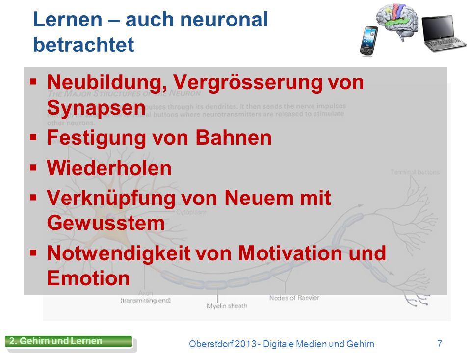 Lernen – auch neuronal betrachtet Neubildung, Vergrösserung von Synapsen Festigung von Bahnen Wiederholen Verknüpfung von Neuem mit Gewusstem Notwendigkeit von Motivation und Emotion Oberstdorf 2013 - Digitale Medien und Gehirn7 2.