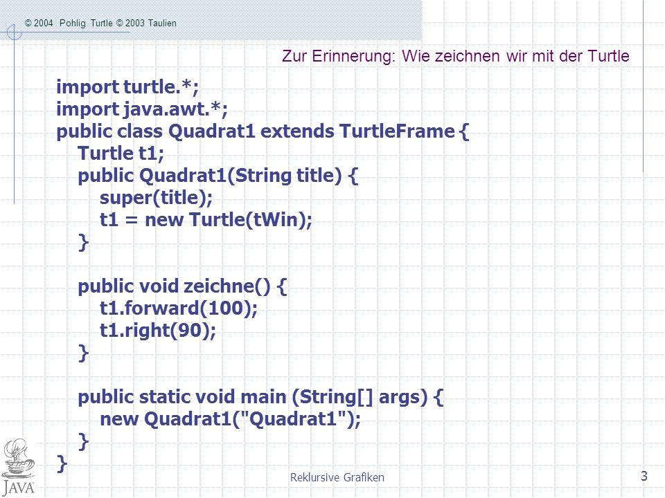 © 2004 Pohlig Turtle © 2003 Taulien Reklursive Grafiken 3 Zur Erinnerung: Wie zeichnen wir mit der Turtle import turtle.*; import java.awt.*; public c