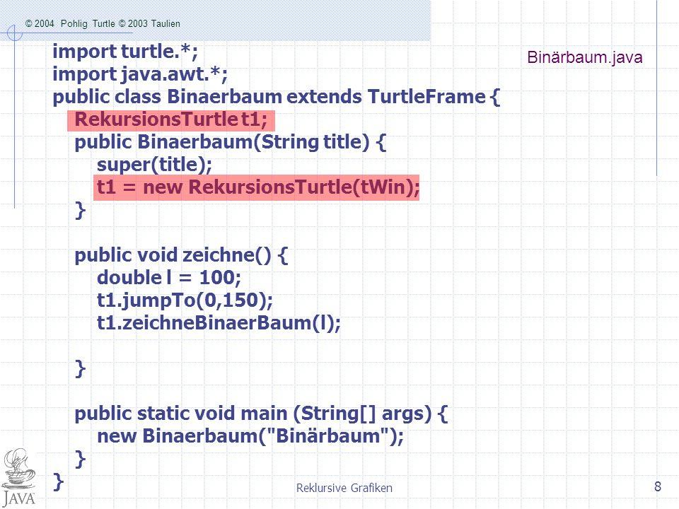 © 2004 Pohlig Turtle © 2003 Taulien Reklursive Grafiken 8 Binärbaum.java import turtle.*; import java.awt.*; public class Binaerbaum extends TurtleFra