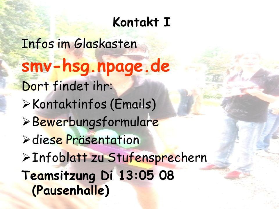 Kontakt I Infos im Glaskasten smv-hsg.npage.de Dort findet ihr: Kontaktinfos (Emails) Bewerbungsformulare diese Präsentation Infoblatt zu Stufensprechern Teamsitzung Di 13:05 08 (Pausenhalle)