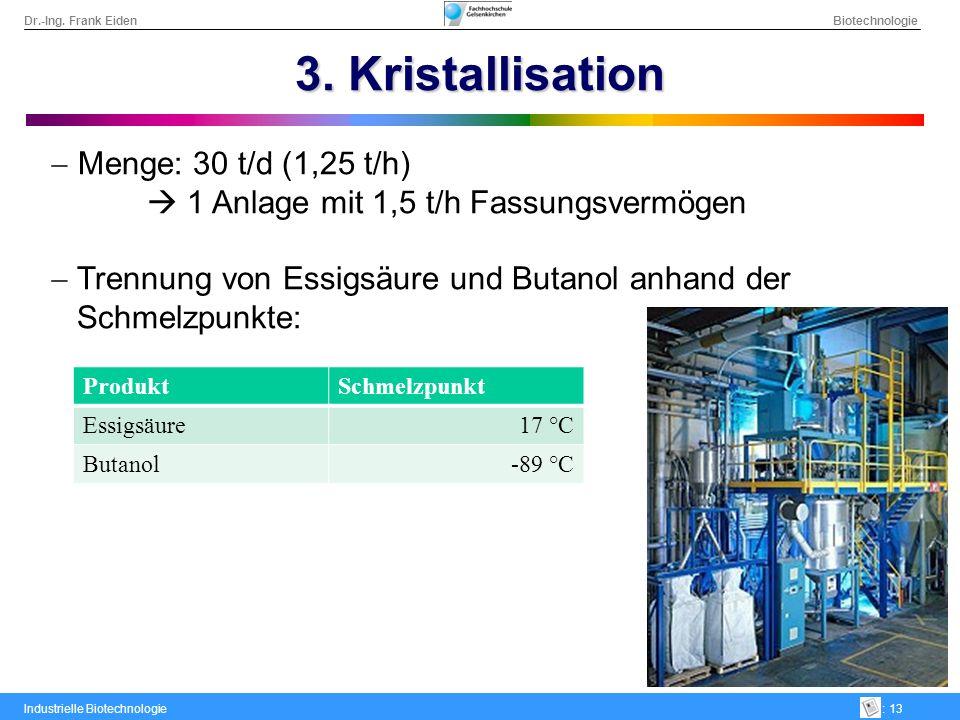 Dr.-Ing. Frank Eiden Biotechnologie Industrielle Biotechnologie: 13 3. Kristallisation Menge: 30 t/d (1,25 t/h) 1 Anlage mit 1,5 t/h Fassungsvermögen