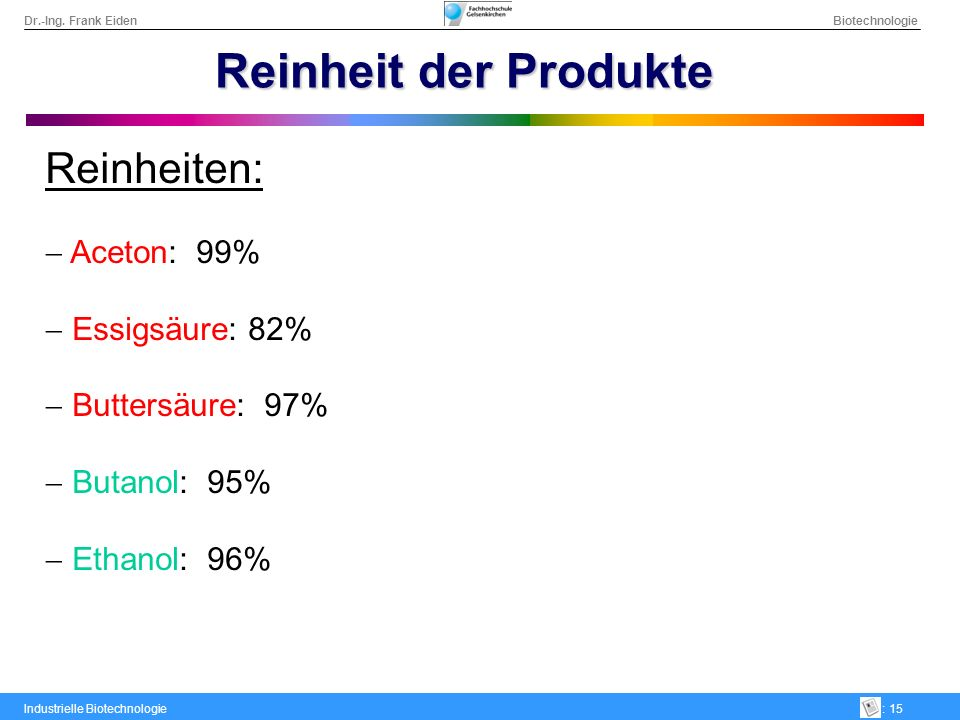 Dr.-Ing. Frank Eiden Biotechnologie Industrielle Biotechnologie: 15 Reinheit der Produkte Reinheiten: Aceton: 99% Essigsäure: 82% Buttersäure: 97% But