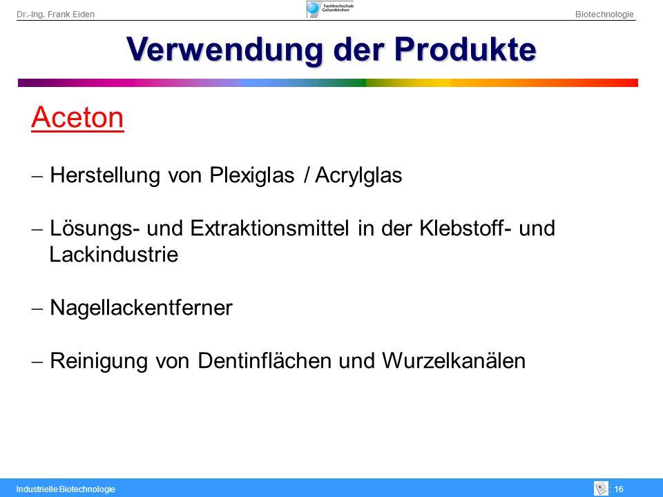 Dr.-Ing. Frank Eiden Biotechnologie Industrielle Biotechnologie: 16 Verwendung der Produkte Aceton Herstellung von Plexiglas / Acrylglas Lösungs- und