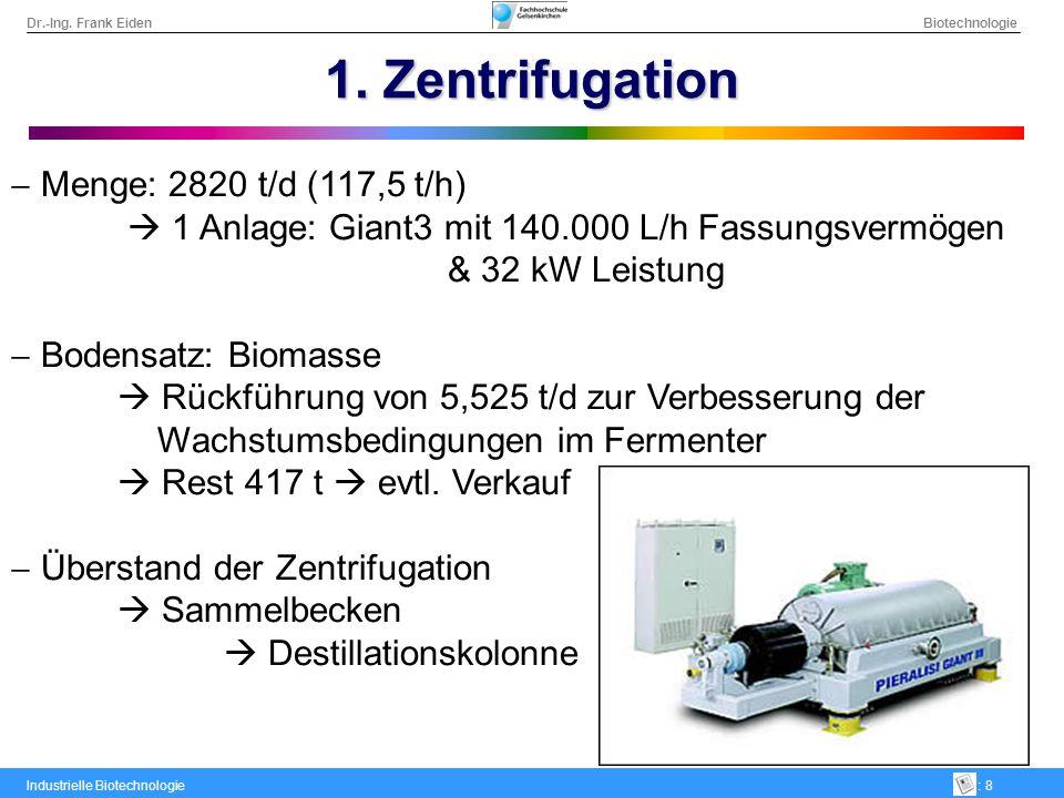 Dr.-Ing. Frank Eiden Biotechnologie Industrielle Biotechnologie: 8 1. Zentrifugation Menge: 2820 t/d (117,5 t/h) 1 Anlage: Giant3 mit 140.000 L/h Fass