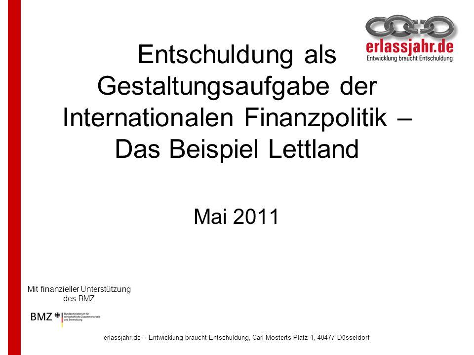 erlassjahr.de – Entwicklung braucht Entschuldung, Carl-Mosterts-Platz 1, 40477 Düsseldorf Entschuldung als Gestaltungsaufgabe der Internationalen Finanzpolitik – Das Beispiel Lettland Mai 2011 Mit finanzieller Unterstützung des BMZ