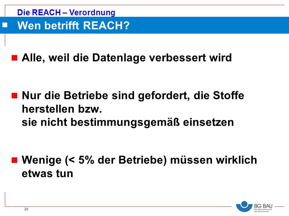 Die REACH – Verordnung 29 n Alle, weil die Datenlage verbessert wird n Nur die Betriebe sind gefordert, die Stoffe herstellen bzw. sie nicht bestimmun