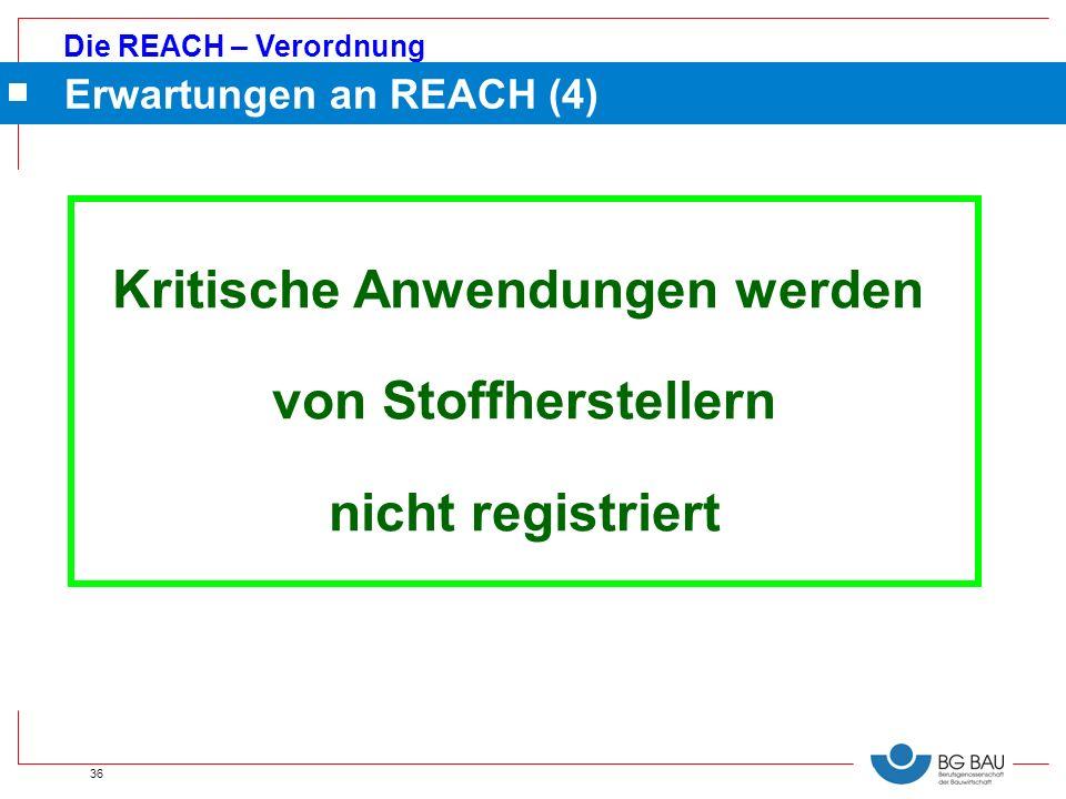 Die REACH – Verordnung 36 Erwartungen an REACH (4) Kritische Anwendungen werden von Stoffherstellern nicht registriert