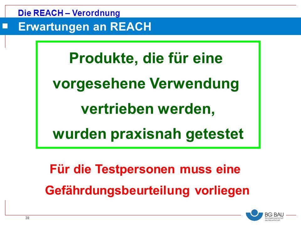 Die REACH – Verordnung 39 Erwartungen an REACH Produkte, die für eine vorgesehene Verwendung vertrieben werden, wurden praxisnah getestet Für die Test