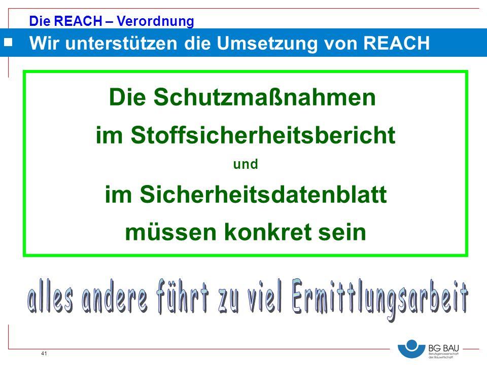 Die REACH – Verordnung 41 Die Schutzmaßnahmen im Stoffsicherheitsbericht und im Sicherheitsdatenblatt müssen konkret sein Wir unterstützen die Umsetzu