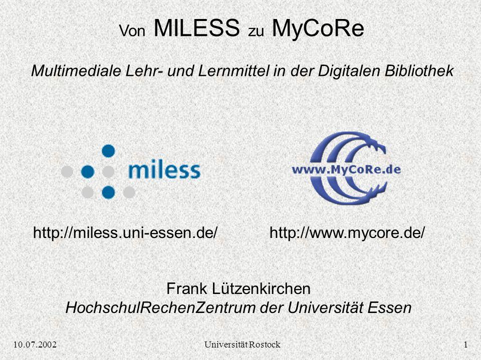 110.07.2002Universität Rostock Frank Lützenkirchen HochschulRechenZentrum der Universität Essen Von MILESS zu MyCoRe Multimediale Lehr- und Lernmittel in der Digitalen Bibliothek http://miless.uni-essen.de/http://www.mycore.de/