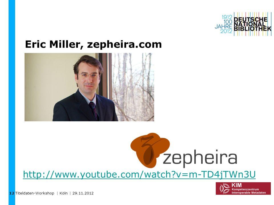 Titeldaten-Workshop | Köln | 29.11.2012 Eric Miller, zepheira.com http://www.youtube.com/watch?v=m-TD4jTWn3U 12