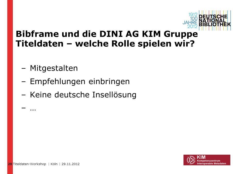 Titeldaten-Workshop | Köln | 29.11.2012 Bibframe und die DINI AG KIM Gruppe Titeldaten – welche Rolle spielen wir? 28 –Mitgestalten –Empfehlungen einb