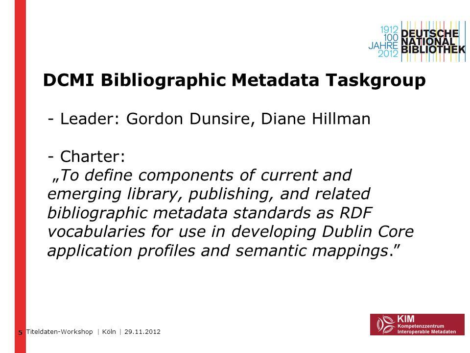 DCMI Bibliographic Metadata Taskgroup 5 Titeldaten-Workshop | Köln | 29.11.2012 - Leader: Gordon Dunsire, Diane Hillman - Charter: To define component