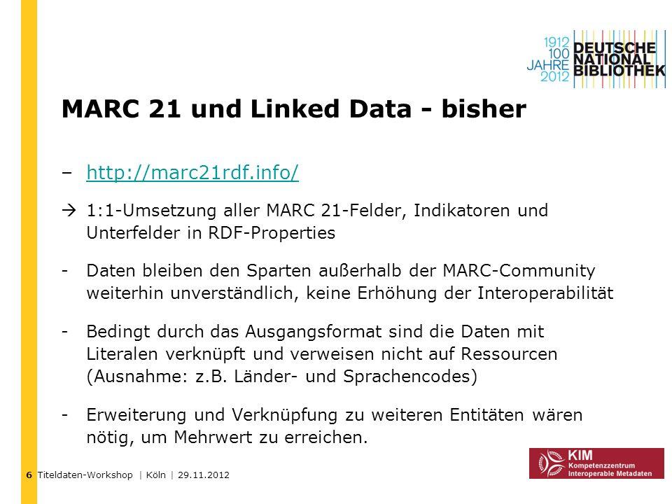 Titeldaten-Workshop | Köln | 29.11.2012 MARC 21 und Linked Data - bisher –http://marc21rdf.info/http://marc21rdf.info/ 1:1-Umsetzung aller MARC 21-Fel