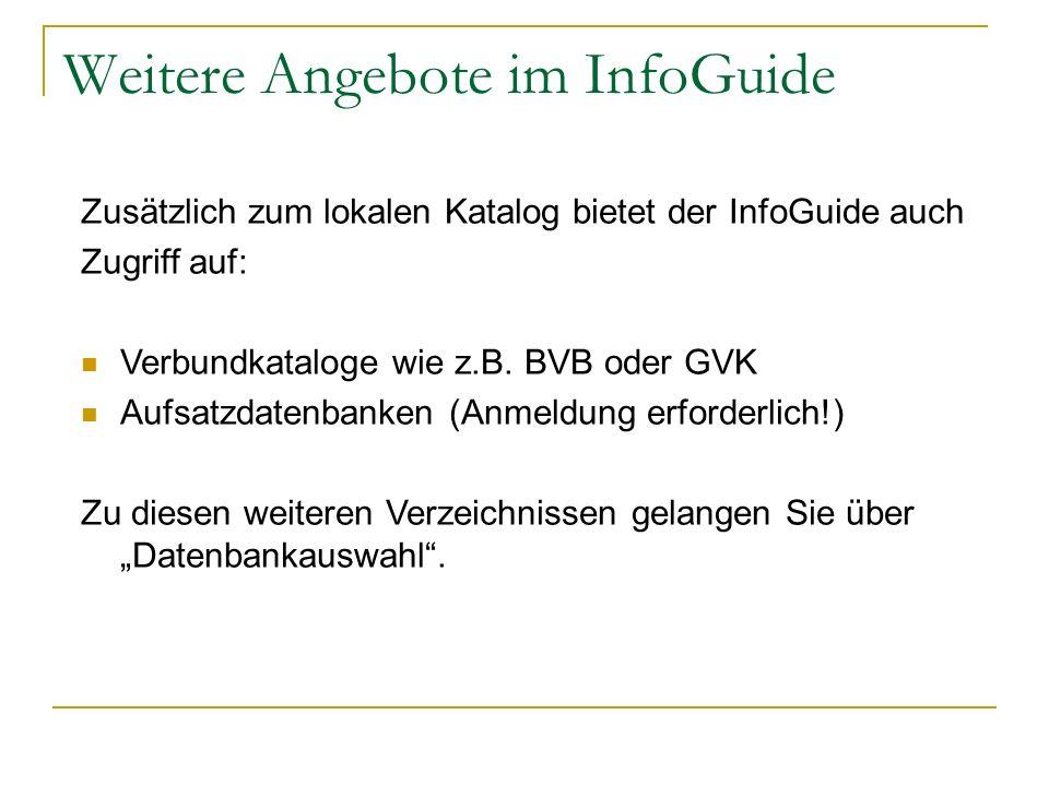 Weitere Angebote im InfoGuide Zusätzlich zum lokalen Katalog bietet der InfoGuide auch Zugriff auf: Verbundkataloge wie z.B. BVB oder GVK Aufsatzdaten