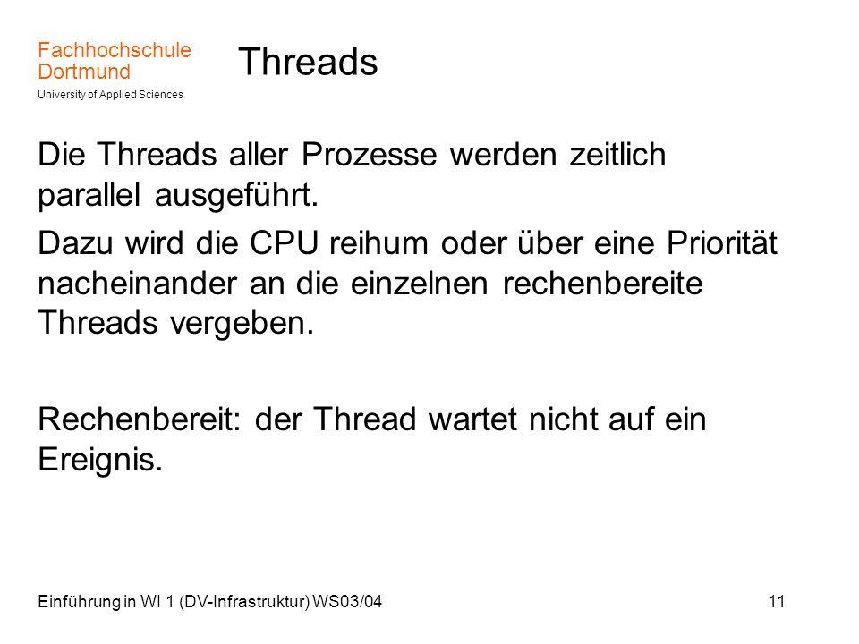 Fachhochschule Dortmund University of Applied Sciences Einführung in WI 1 (DV-Infrastruktur) WS03/0411 Threads Die Threads aller Prozesse werden zeitl