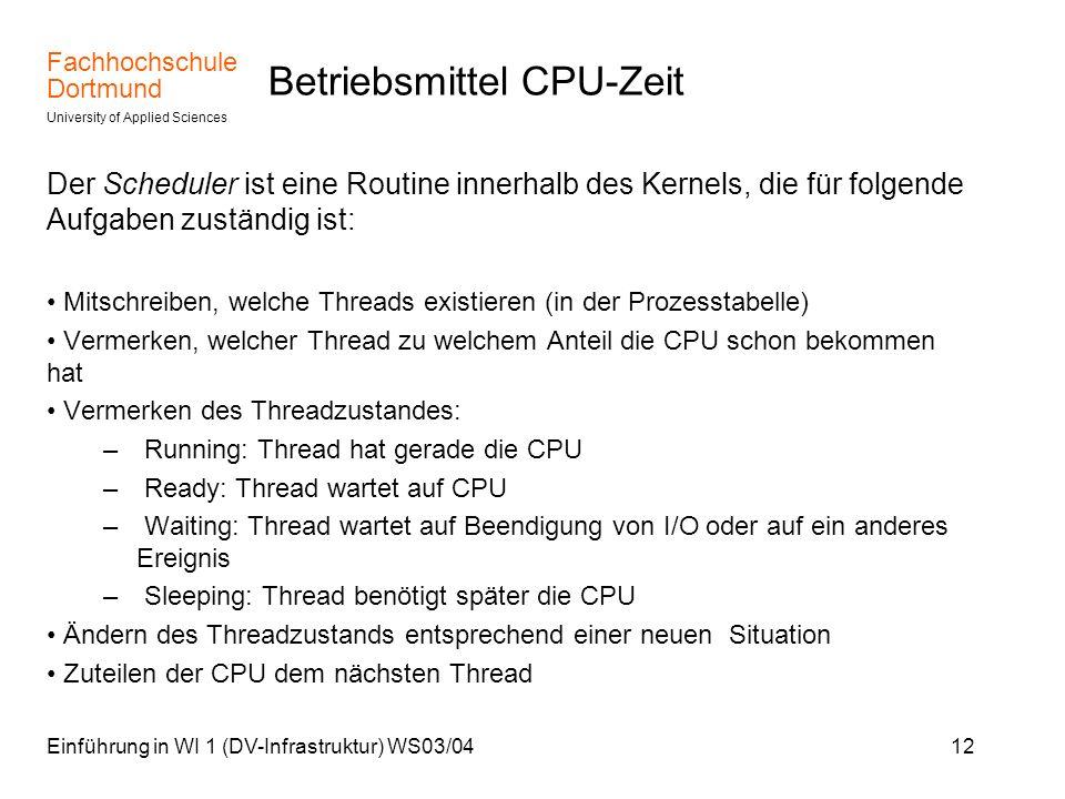 Fachhochschule Dortmund University of Applied Sciences Einführung in WI 1 (DV-Infrastruktur) WS03/0412 Betriebsmittel CPU-Zeit Der Scheduler ist eine