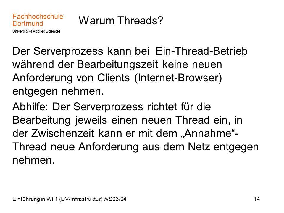 Fachhochschule Dortmund University of Applied Sciences Einführung in WI 1 (DV-Infrastruktur) WS03/0414 Warum Threads? Der Serverprozess kann bei Ein-T