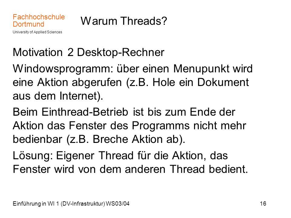 Fachhochschule Dortmund University of Applied Sciences Einführung in WI 1 (DV-Infrastruktur) WS03/0416 Warum Threads? Motivation 2 Desktop-Rechner Win
