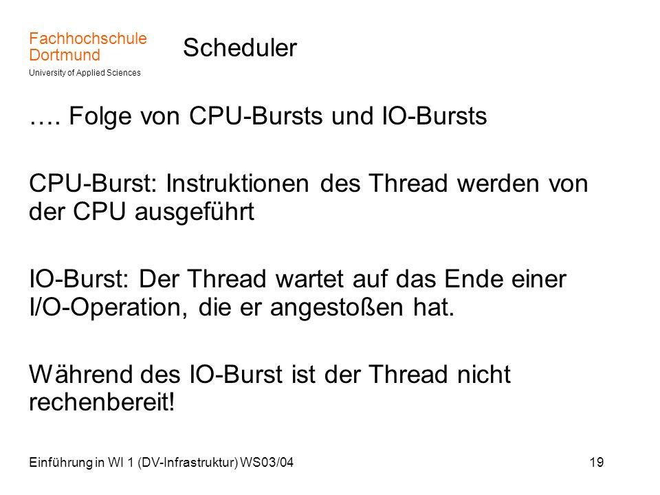 Fachhochschule Dortmund University of Applied Sciences Einführung in WI 1 (DV-Infrastruktur) WS03/0419 Scheduler …. Folge von CPU-Bursts und IO-Bursts