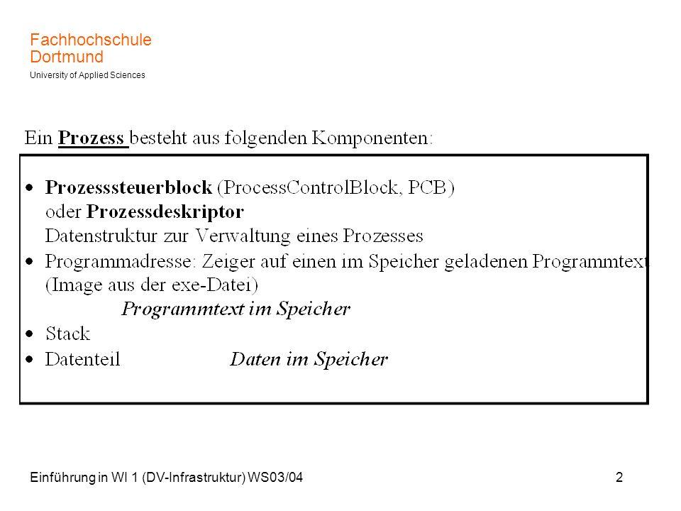 Fachhochschule Dortmund University of Applied Sciences Einführung in WI 1 (DV-Infrastruktur) WS03/043 Prozesse, Threads Die Programmausführung geschieht über die sequentielle Abarbeitung der Instruktionen innerhalb des Image.