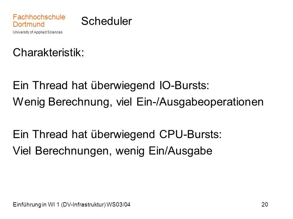 Fachhochschule Dortmund University of Applied Sciences Einführung in WI 1 (DV-Infrastruktur) WS03/0420 Scheduler Charakteristik: Ein Thread hat überwi