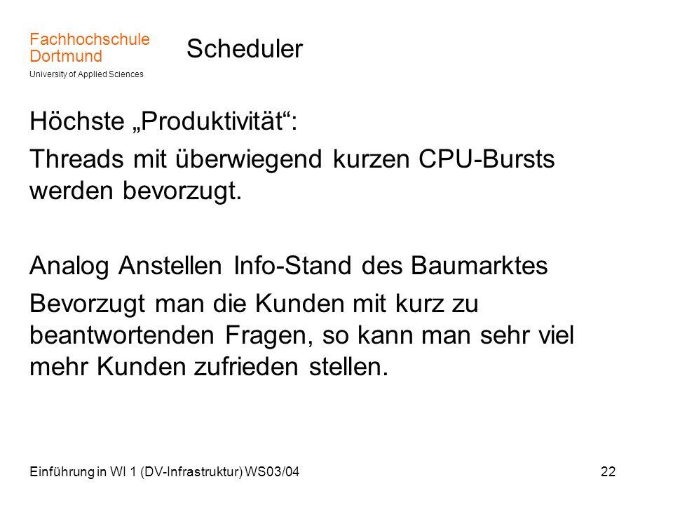 Fachhochschule Dortmund University of Applied Sciences Einführung in WI 1 (DV-Infrastruktur) WS03/0422 Scheduler Höchste Produktivität: Threads mit üb