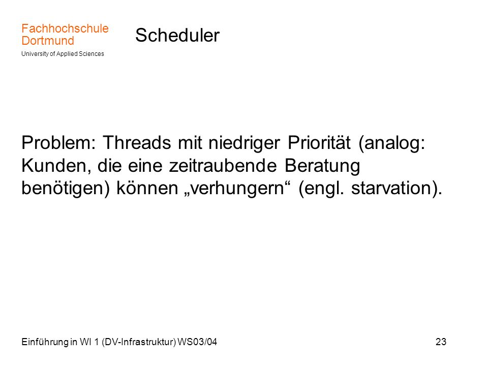 Fachhochschule Dortmund University of Applied Sciences Einführung in WI 1 (DV-Infrastruktur) WS03/0423 Scheduler Problem: Threads mit niedriger Priori
