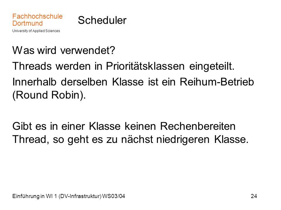 Fachhochschule Dortmund University of Applied Sciences Einführung in WI 1 (DV-Infrastruktur) WS03/0424 Scheduler Was wird verwendet? Threads werden in