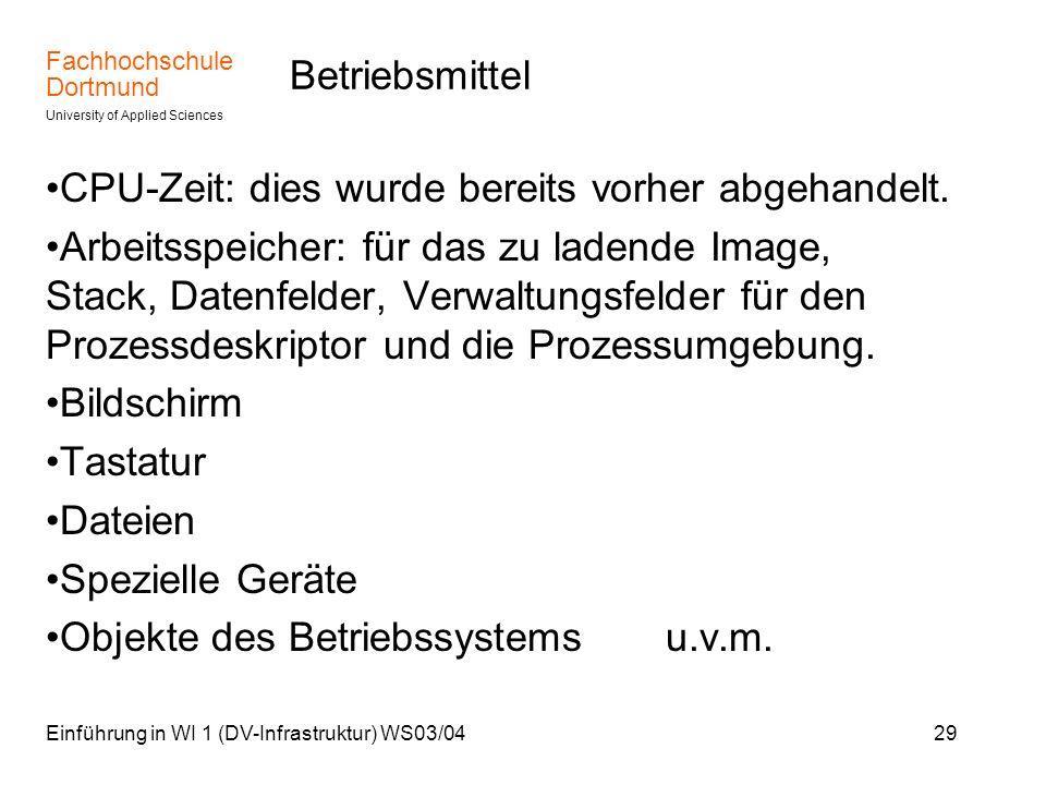 Fachhochschule Dortmund University of Applied Sciences Einführung in WI 1 (DV-Infrastruktur) WS03/0429 Betriebsmittel CPU-Zeit: dies wurde bereits vor