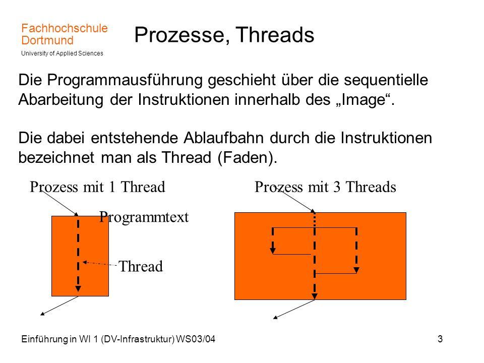 Fachhochschule Dortmund University of Applied Sciences Einführung in WI 1 (DV-Infrastruktur) WS03/0434 Betriebsmittel Die Threads eines Prozesses sehen die selbe Prozessumgebung.